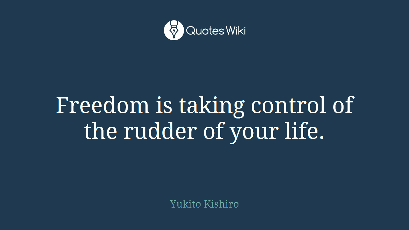 Freedom is taking control of the rudder of your life.