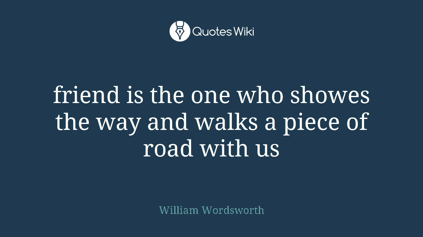 friend is the one who showes the way and walks a piece of road with us