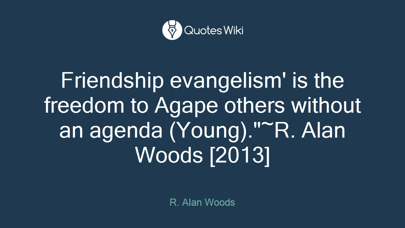 """Friendship evangelism' is the freedom to Agape others without an agenda (Young).""""~R. Alan Woods [2013]"""