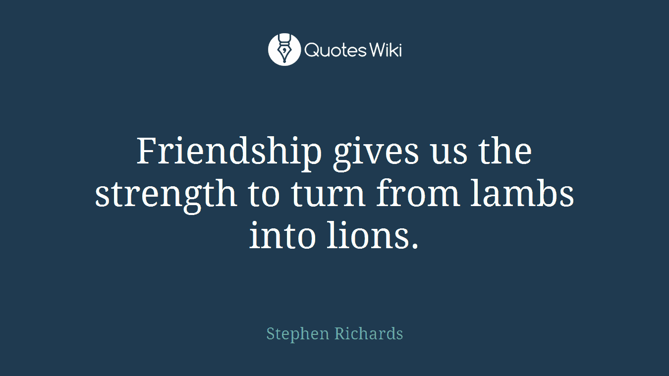 Friendship gives us the strength to turn from lambs into lions.