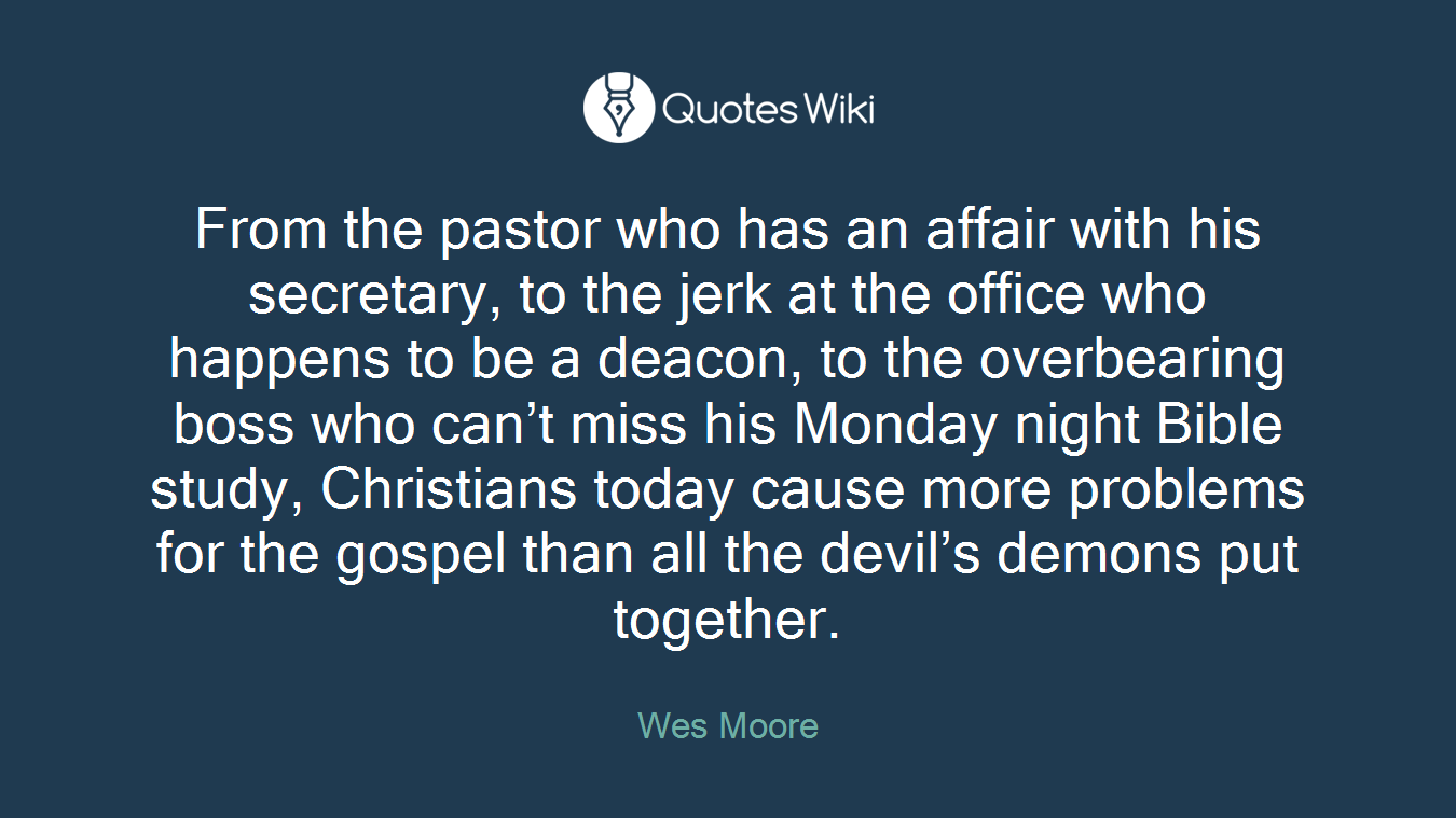 From the pastor who has an affair with his secretary, to the jerk at the office who happens to be a deacon, to the overbearing boss who can't miss his Monday night Bible study, Christians today cause more problems for the gospel than all the devil's demons put together.