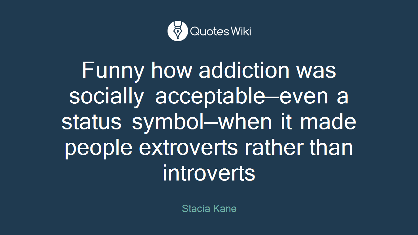 Funny how addiction was socially acceptable—even a status symbol—when it made people extroverts rather than introverts