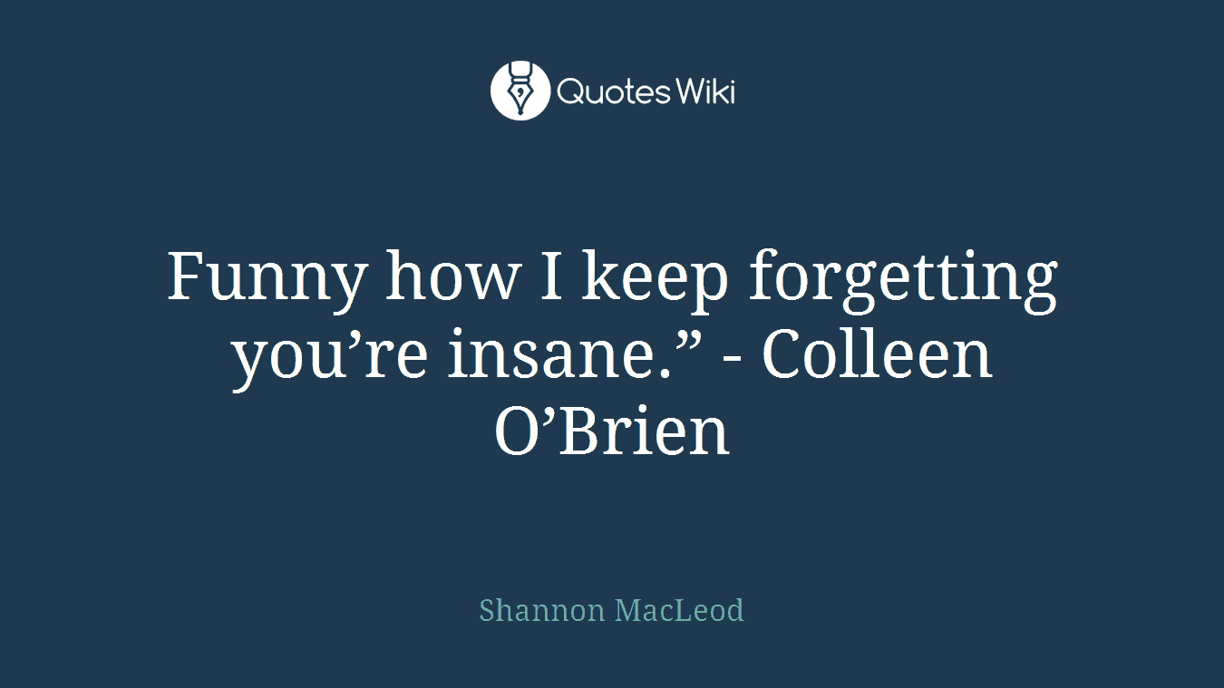 """Funny how I keep forgetting you're insane."""" - Colleen O'Brien"""