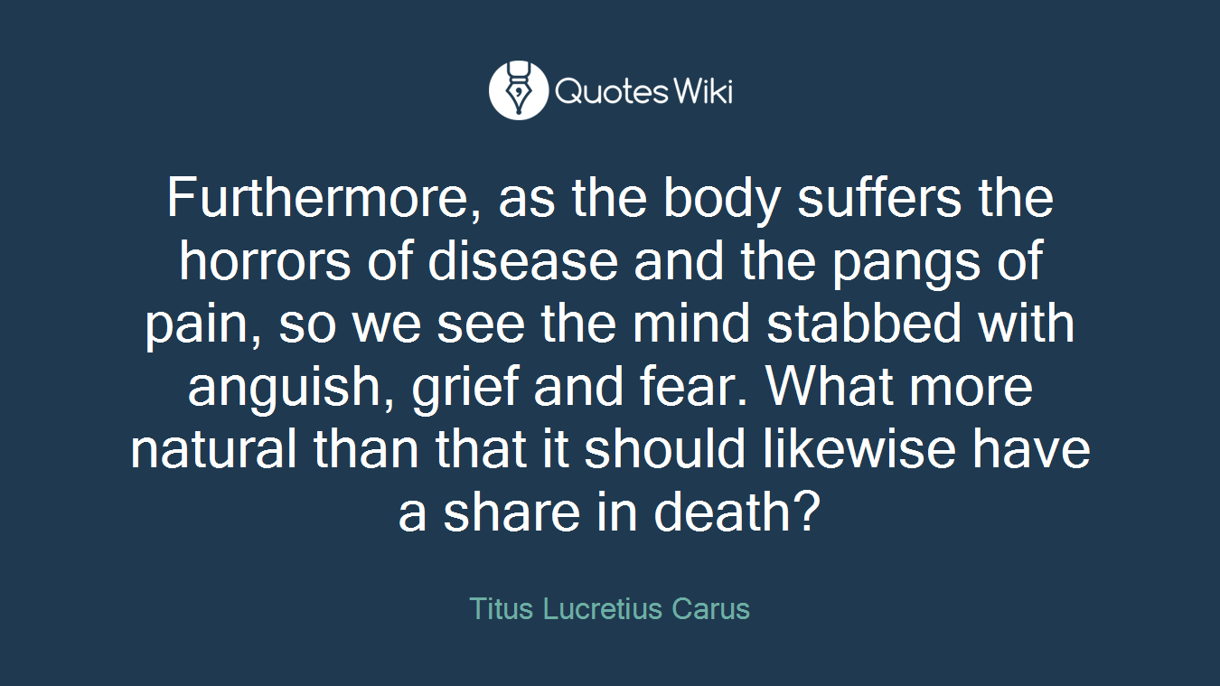 Furthermore, as the body suffers the horrors of disease and the pangs of pain, so we see the mind stabbed with anguish, grief and fear. What more natural than that it should likewise have a share in death?
