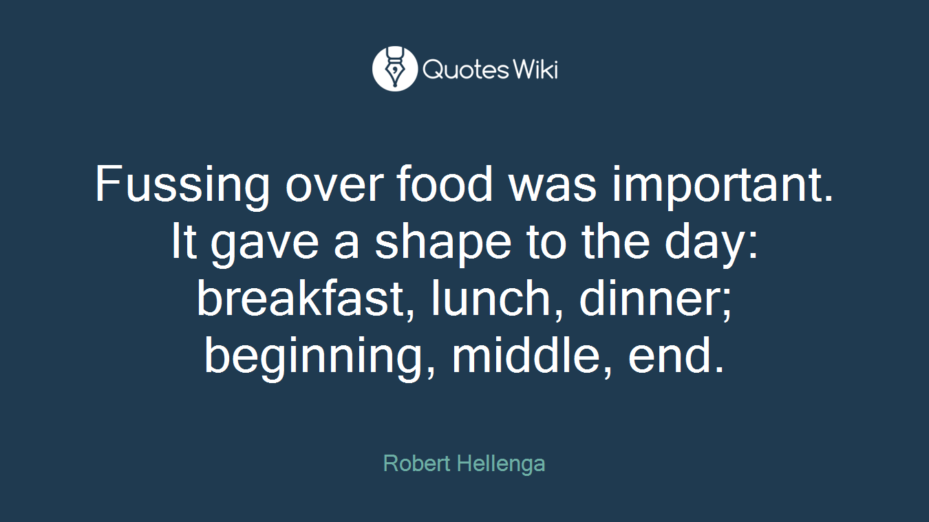 Fussing over food was important. It gave a shape to the day: breakfast, lunch, dinner; beginning, middle, end.