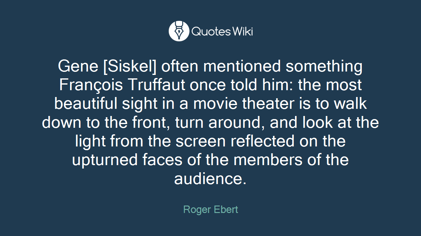 Gene [Siskel] often mentioned something François Truffaut once told him: the most beautiful sight in a movie theater is to walk down to the front, turn around, and look at the light from the screen reflected on the upturned faces of the members of the audience.