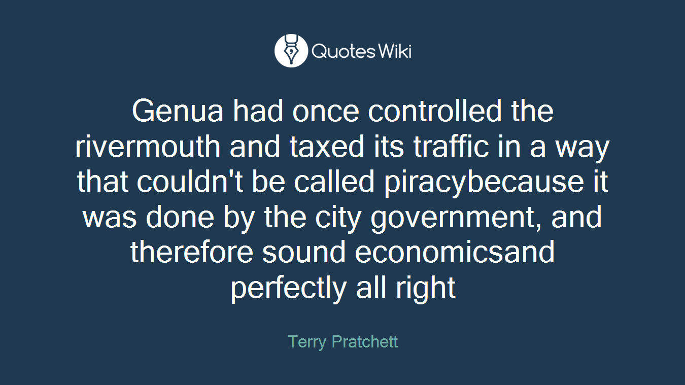 Genua had once controlled the rivermouth and taxed its traffic in a way that couldn't be called piracybecause it was done by the city government, and therefore sound economicsand perfectly all right
