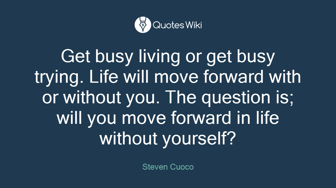 Get busy living or get busy trying. Life will move forward with or without you. The question is; will you move forward in life without yourself?