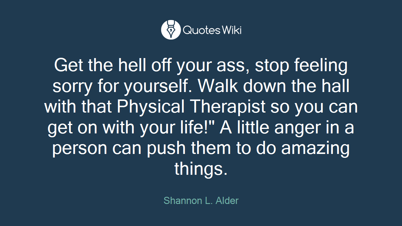 """Get the hell off your ass, stop feeling sorry for yourself. Walk down the hall with that Physical Therapist so you can get on with your life!"""" A little anger in a person can push them to do amazing things."""