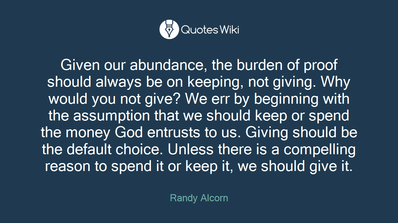 Given our abundance, the burden of proof should always be on keeping, not giving. Why would you not give? We err by beginning with the assumption that we should keep or spend the money God entrusts to us. Giving should be the default choice. Unless there is a compelling reason to spend it or keep it, we should give it.