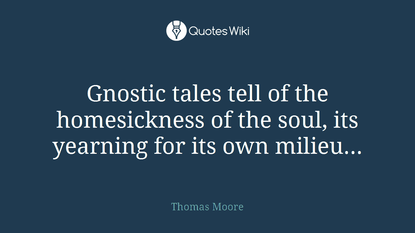 Gnostic tales tell of the homesickness of the soul, its yearning for its own milieu…
