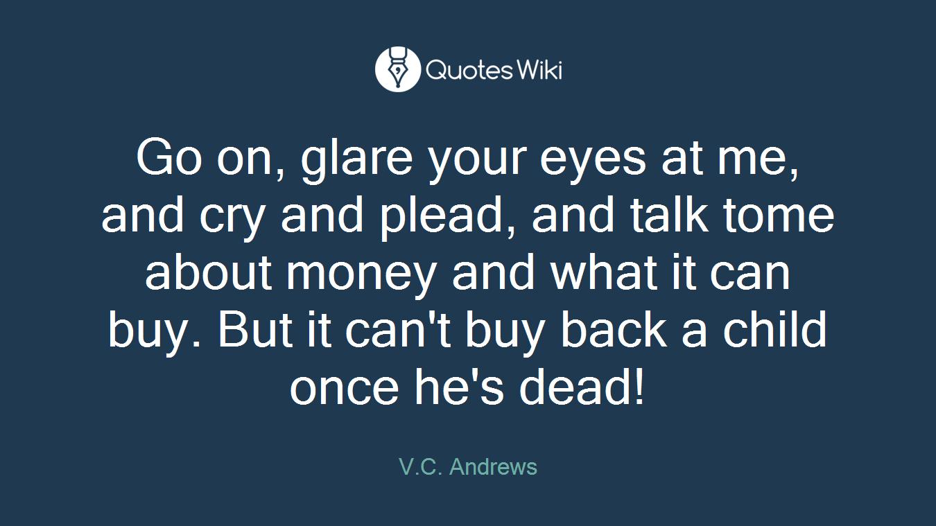 Go on, glare your eyes at me, and cry and plead, and talk tome about money and what it can buy. But it can't buy back a child once he's dead!
