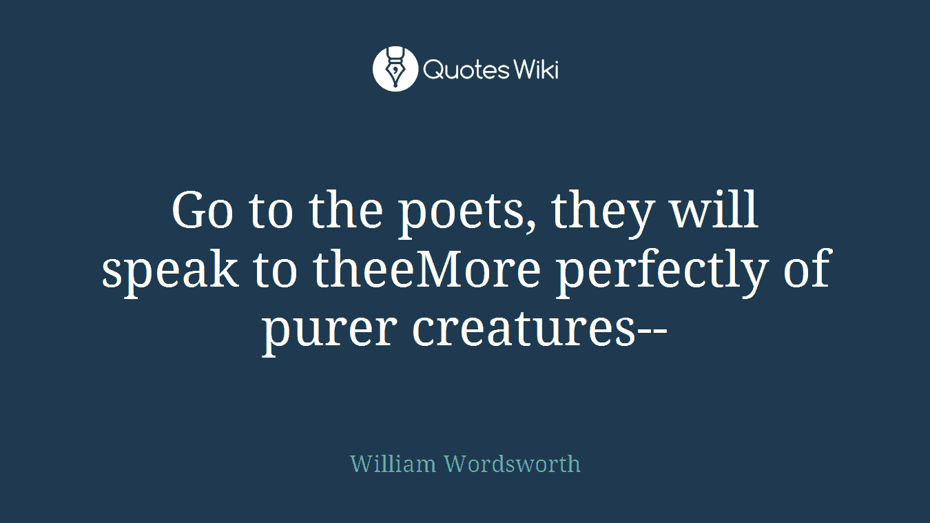 Go to the poets, they will speak to theeMore perfectly of purer creatures--