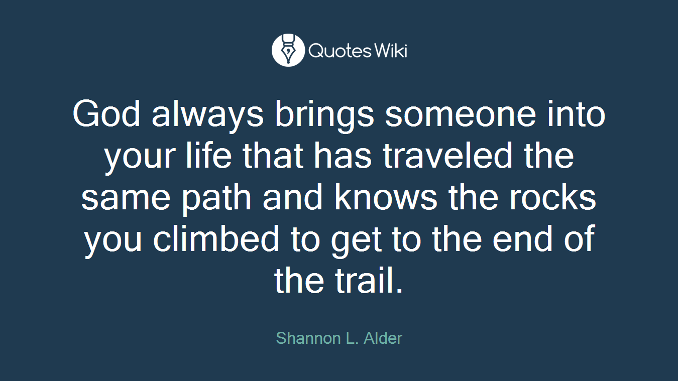 God always brings someone into your life that has traveled the same path and knows the rocks you climbed to get to the end of the trail.
