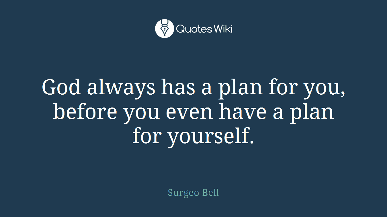 God always has a plan for you, before you even have a plan for yourself.
