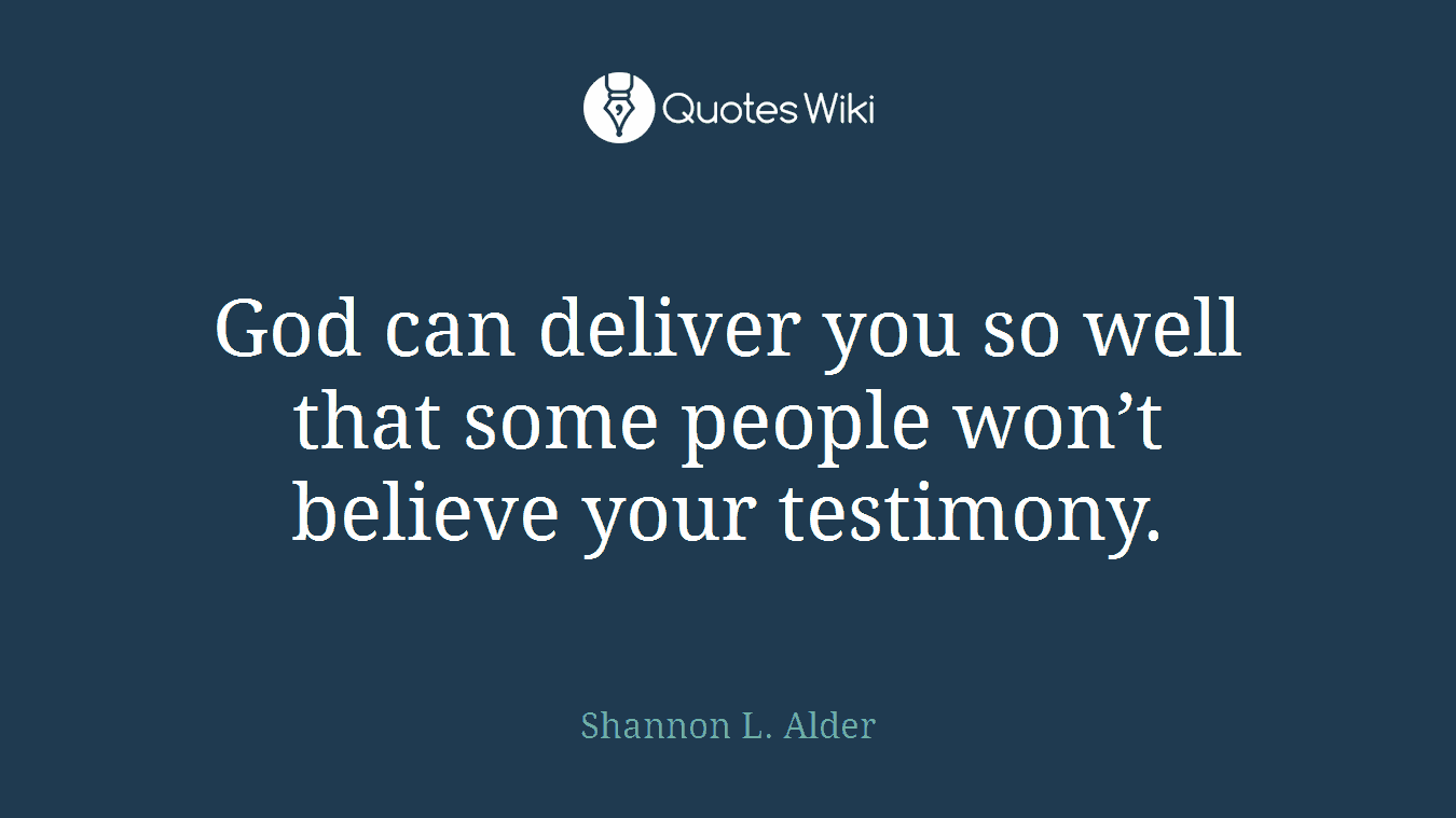 God can deliver you so well that some people won't believe your testimony.