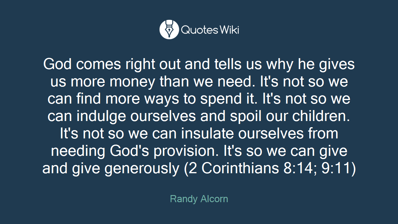God comes right out and tells us why he gives us more money than we need. It's not so we can find more ways to spend it. It's not so we can indulge ourselves and spoil our children. It's not so we can insulate ourselves from needing God's provision. It's so we can give and give generously (2 Corinthians 8:14; 9:11)
