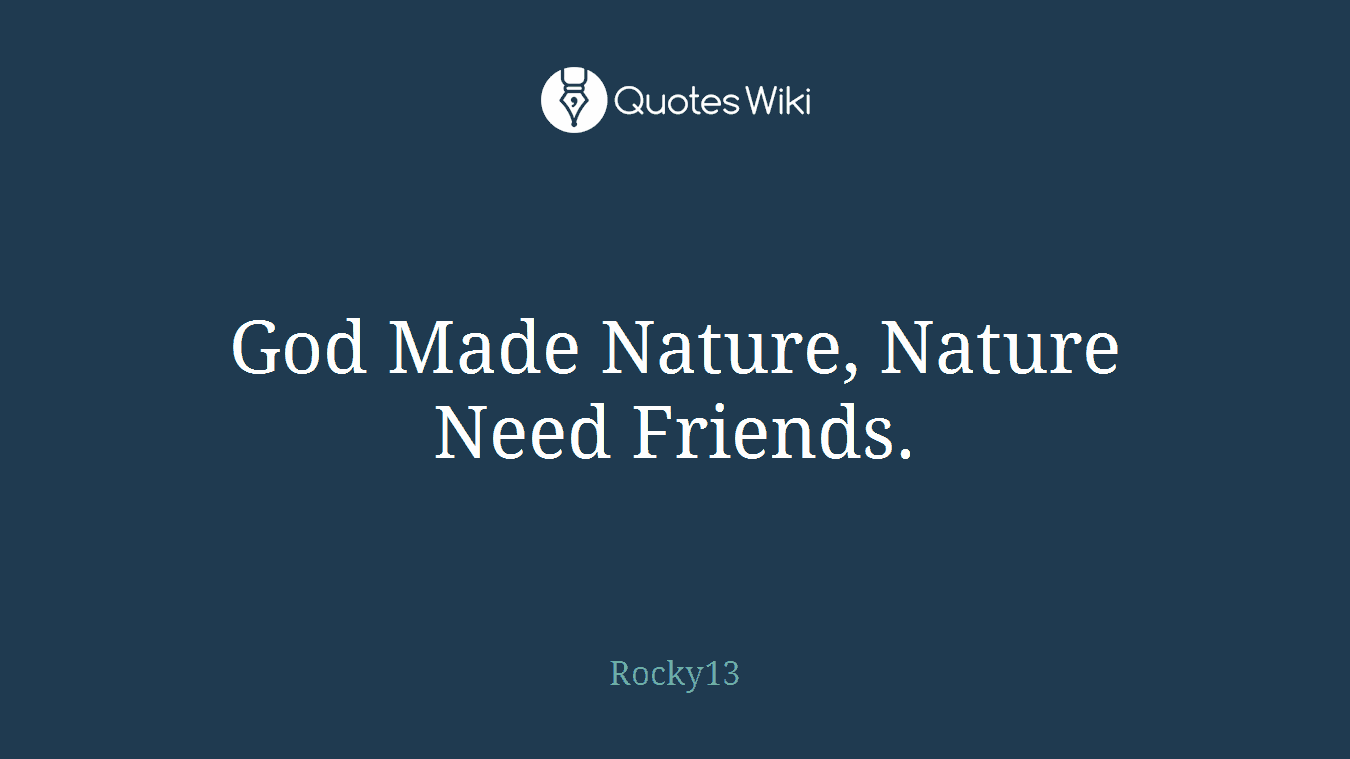 God Made Nature, Nature Need Friends.