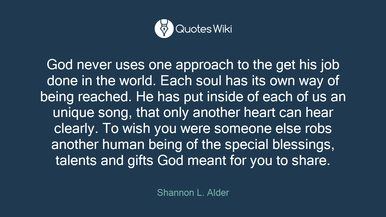 God never uses one approach to the get his job done in the world. Each soul has its own way of being reached. He has put inside of each of us an unique song, that only another heart can hear clearly. To wish you were someone else robs another human being of the special blessings, talents and gifts God meant for you to share.