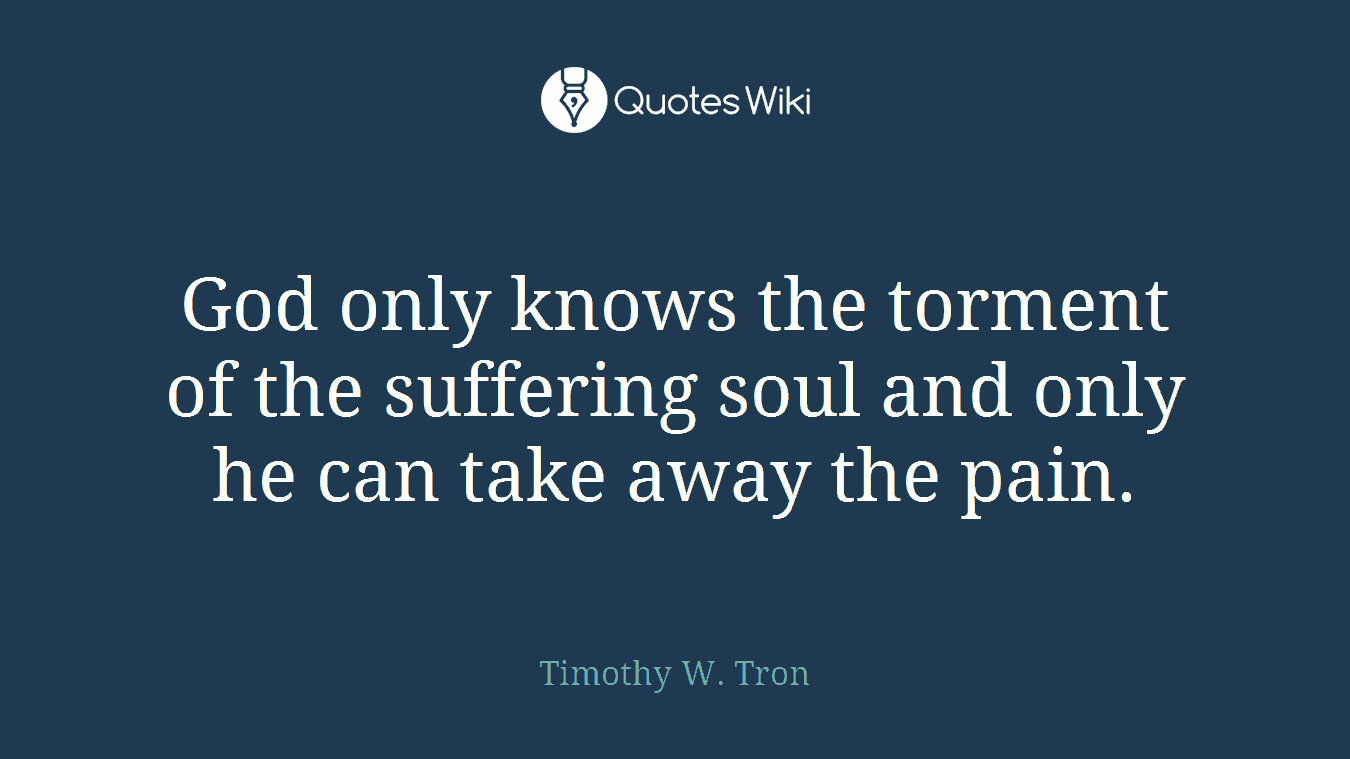 God only knows the torment of the suffering soul and only he can take away the pain.