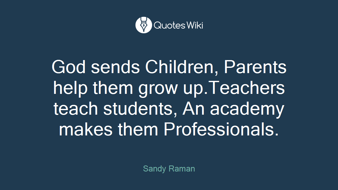 God sends Children, Parents help them grow up.Teachers teach students, An academy makes them Professionals.