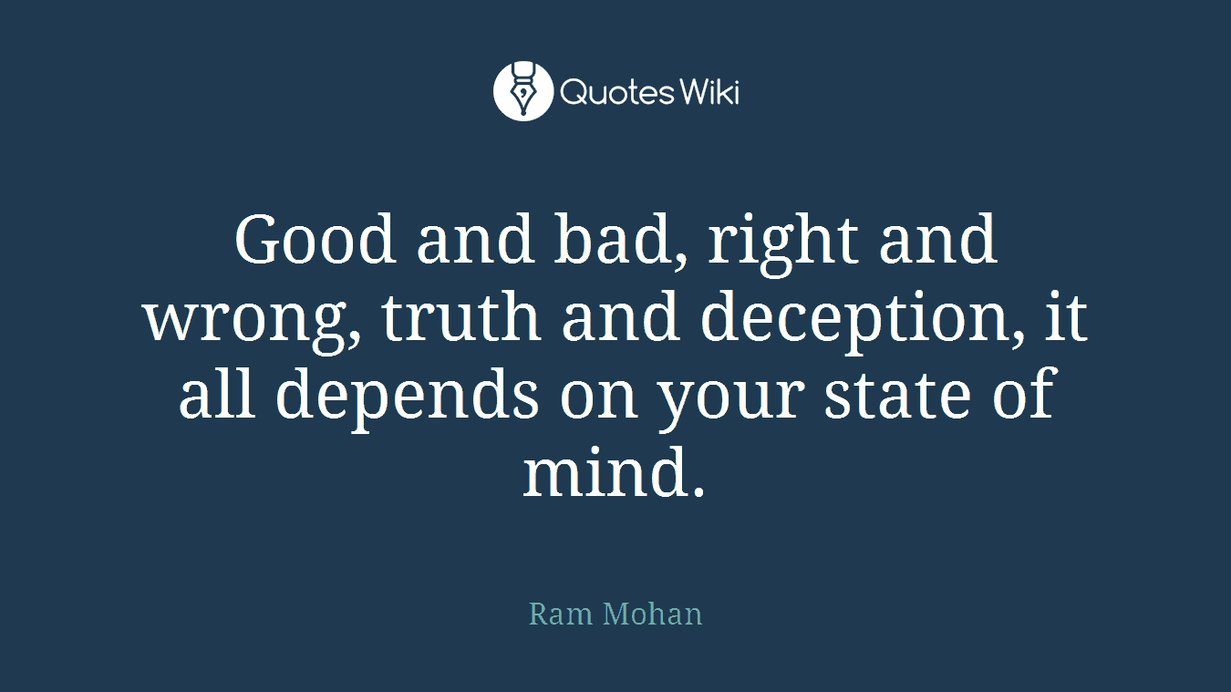 Good and bad, right and wrong, truth and deception, it all depends on your state of mind.
