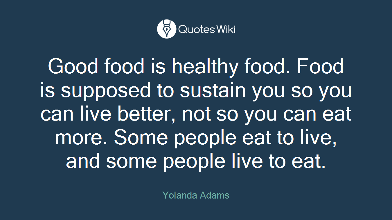 Good food is healthy food. Food is supposed to sustain you so you can live better, not so you can eat more. Some people eat to live, and some people live to eat.