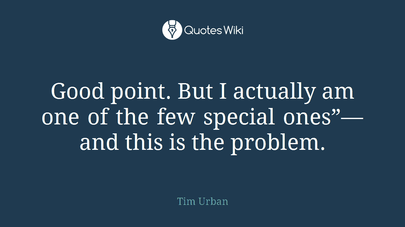 """Good point. But I actually am one of the few special ones""""—and this is the problem."""