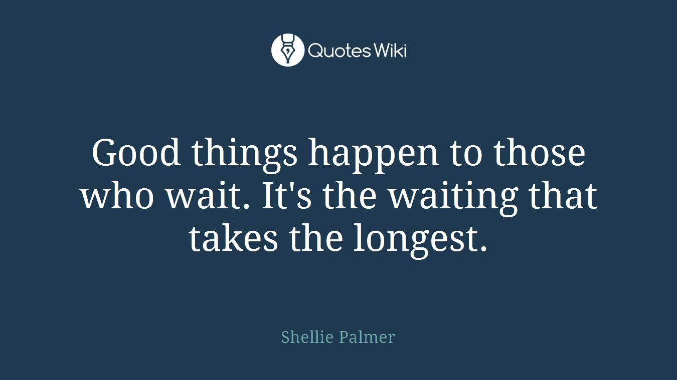 Good things happen to those who wait. It's the waiting that takes the longest.