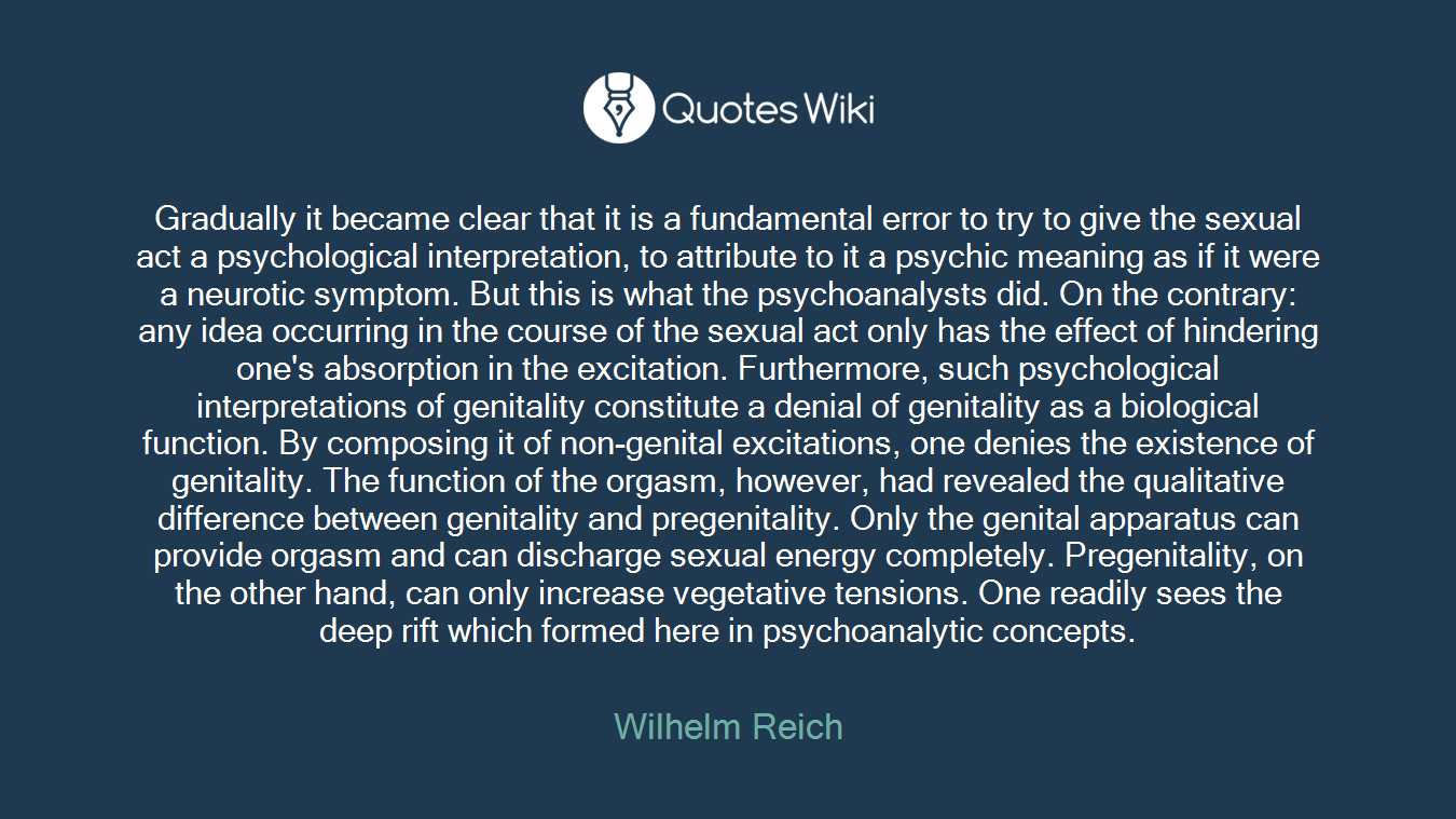 Gradually it became clear that it is a fundamental error to try to give the sexual act a psychological interpretation, to attribute to it a psychic meaning as if it were a neurotic symptom. But this is what the psychoanalysts did. On the contrary: any idea occurring in the course of the sexual act only has the effect of hindering one's absorption in the excitation. Furthermore, such psychological interpretations of genitality constitute a denial of genitality as a biological function. By composing it of non-genital excitations, one denies the existence of genitality. The function of the orgasm, however, had revealed the qualitative difference between genitality and pregenitality. Only the genital apparatus can provide orgasm and can discharge sexual energy completely. Pregenitality, on the other hand, can only increase vegetative tensions. One readily sees the deep rift which formed here in psychoanalytic concepts.