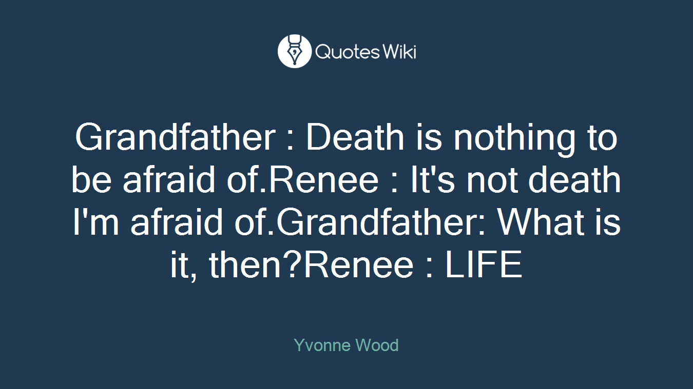 Grandfather : Death is nothing to be afraid of.Renee : It's not death I'm afraid of.Grandfather: What is it, then?Renee : LIFE