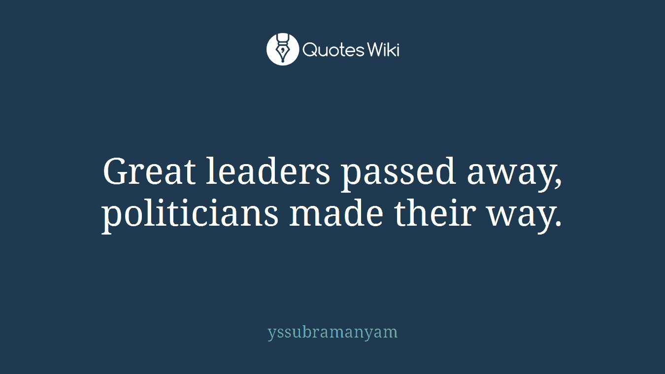 Great leaders passed away, politicians made their way.