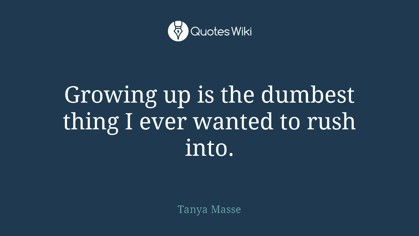 Growing up is the dumbest thing I ever wanted to rush into.