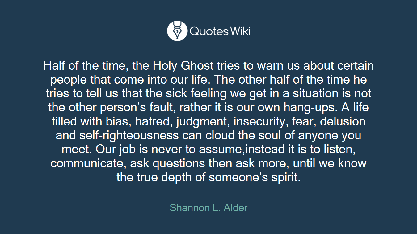 Half of the time, the Holy Ghost tries to warn us about certain people that come into our life. The other half of the time he tries to tell us that the sick feeling we get in a situation is not the other person's fault, rather it is our own hang-ups. A life filled with bias, hatred, judgment, insecurity, fear, delusion and self-righteousness can cloud the soul of anyone you meet. Our job is never to assume,instead it is to listen, communicate, ask questions then ask more, until we know the true depth of someone's spirit.