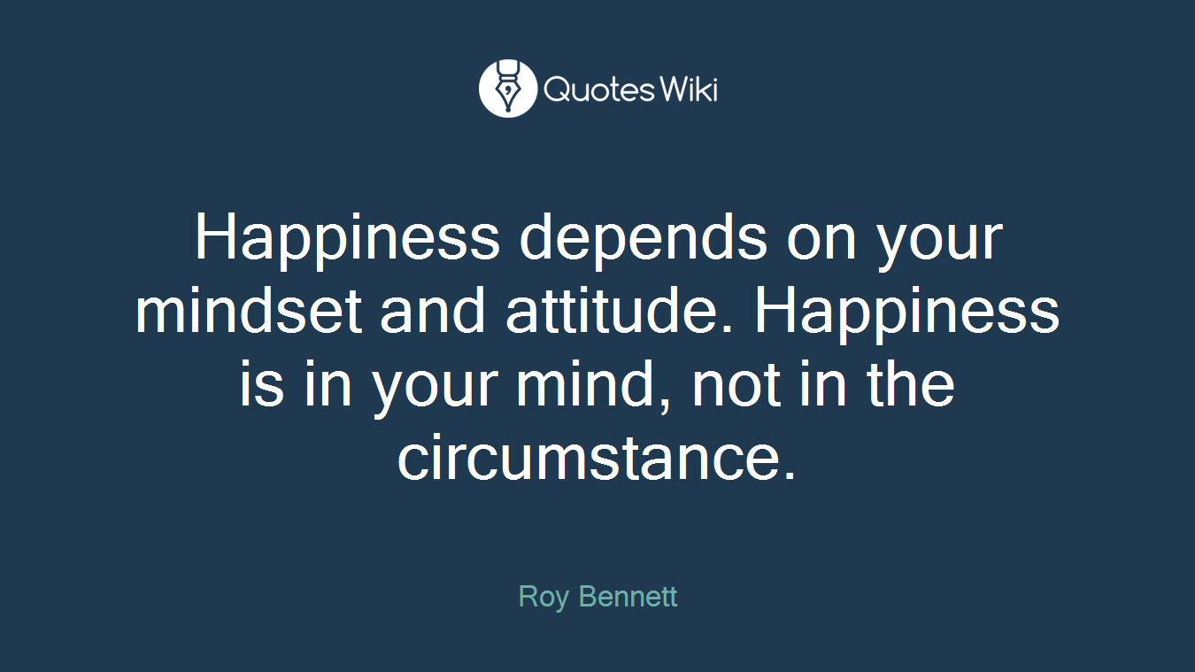 Happiness depends on your mindset and attitude. Happiness is in your mind, not in the circumstance.