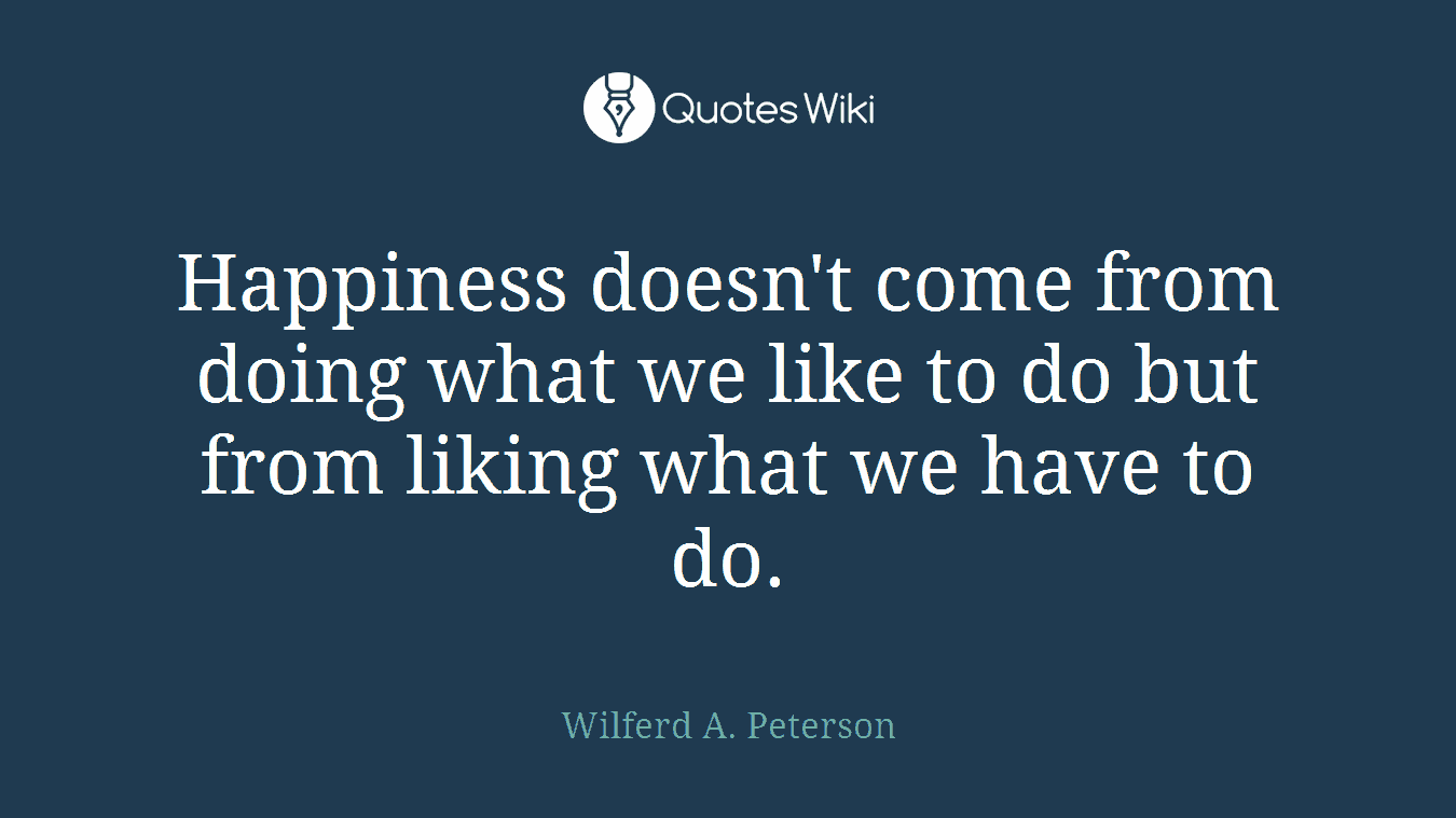 Happiness doesn't come from doing what we like to do but from liking what we have to do.