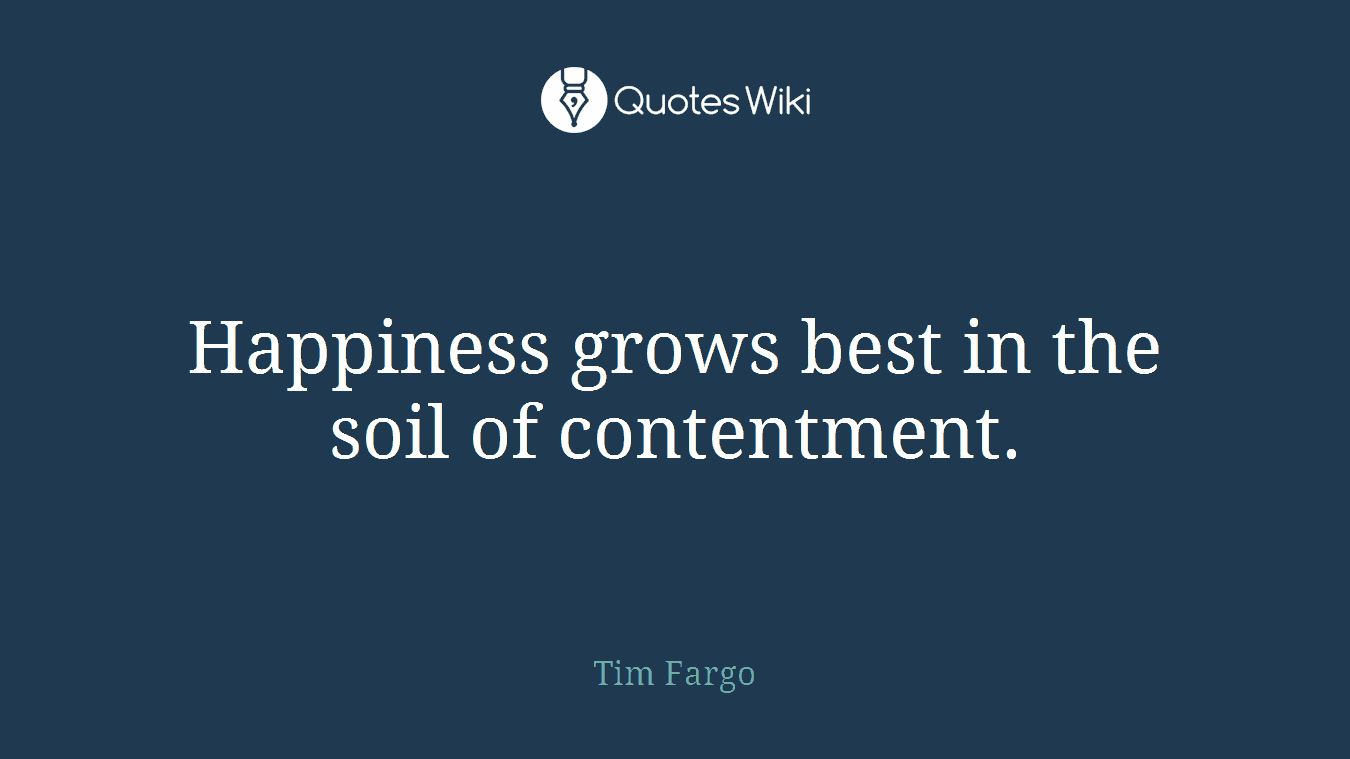 Happiness grows best in the soil of contentment.