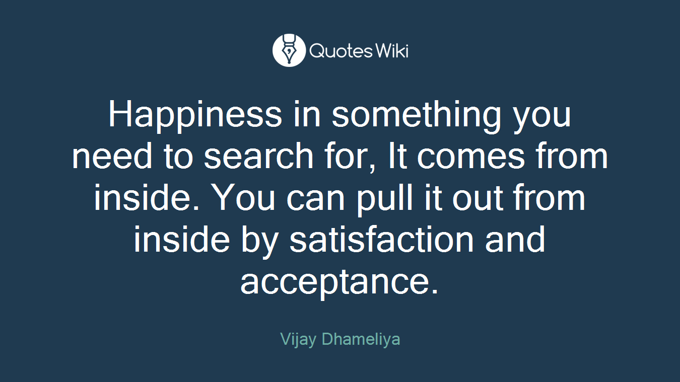 Happiness in something you need to search for, It comes from inside. You can pull it out from inside by satisfaction and acceptance.
