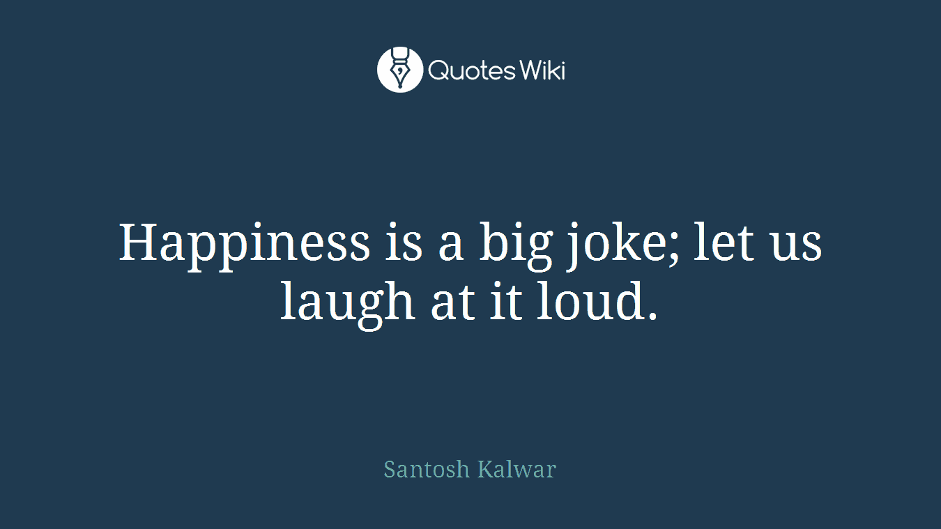 Happiness is a big joke; let us laugh at it loud.