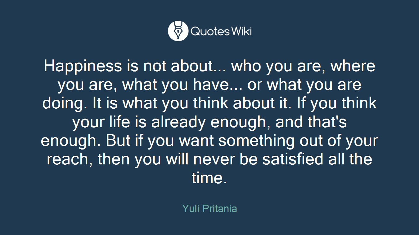 Happiness is not about... who you are, where you are, what you have... or what you are doing. It is what you think about it. If you think your life is already enough, and that's enough. But if you want something out of your reach, then you will never be satisfied all the time.