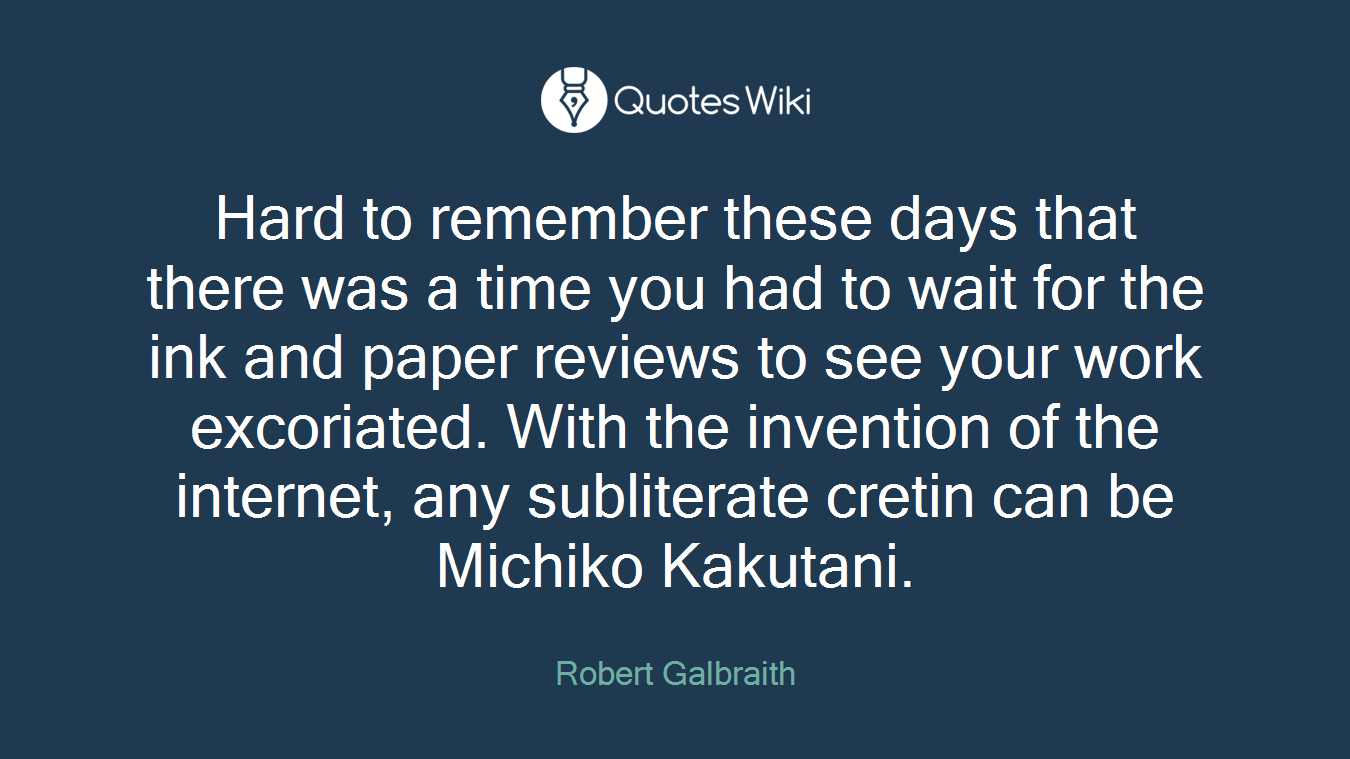 Hard to remember these days that there was a time you had to wait for the ink and paper reviews to see your work excoriated. With the invention of the internet, any subliterate cretin can be Michiko Kakutani.
