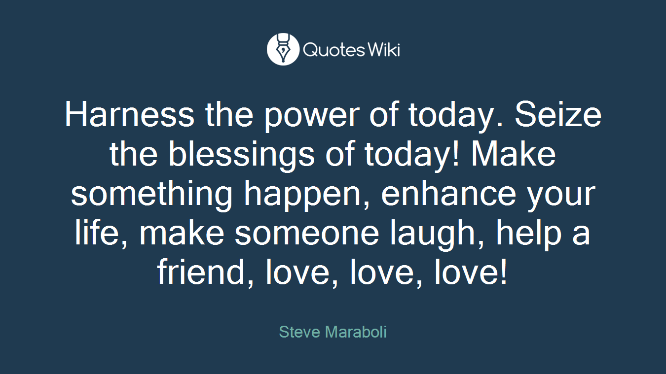 Harness the power of today. Seize the blessings of today! Make something happen, enhance your life, make someone laugh, help a friend, love, love, love!