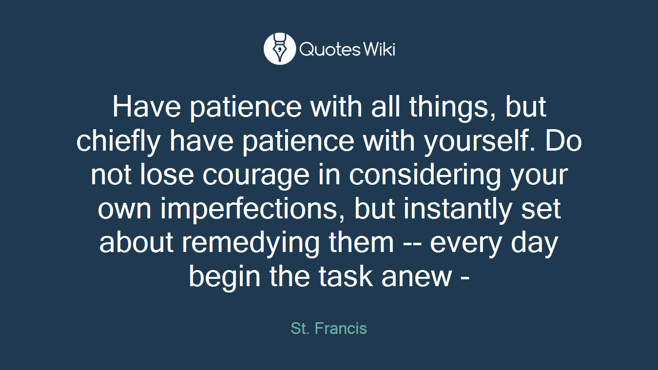 Have patience with all things, but chiefly have patience with yourself. Do not lose courage in considering your own imperfections, but instantly set about remedying them -- every day begin the task anew -