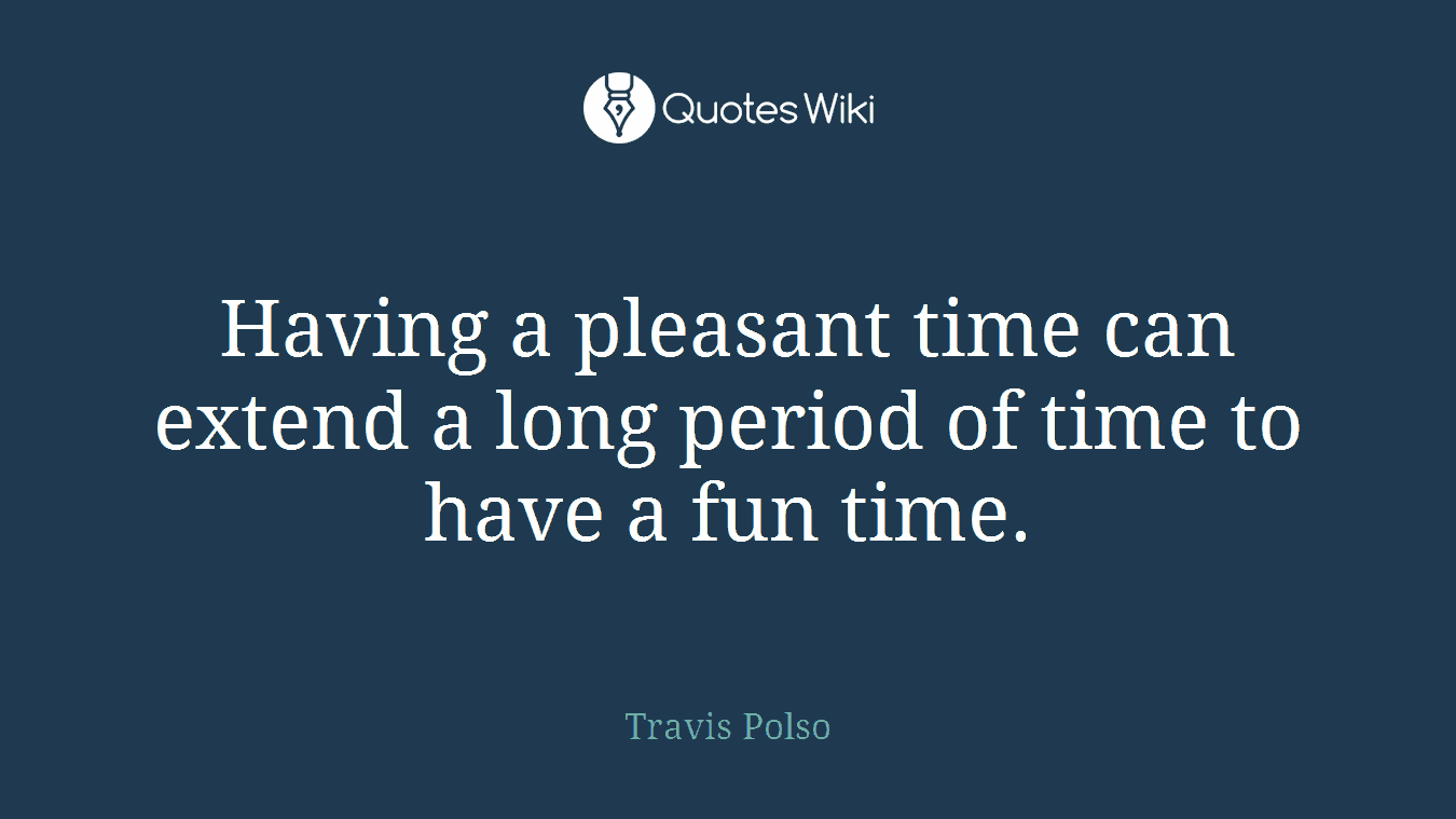 Having a pleasant time can extend a long period of time to have a fun time.