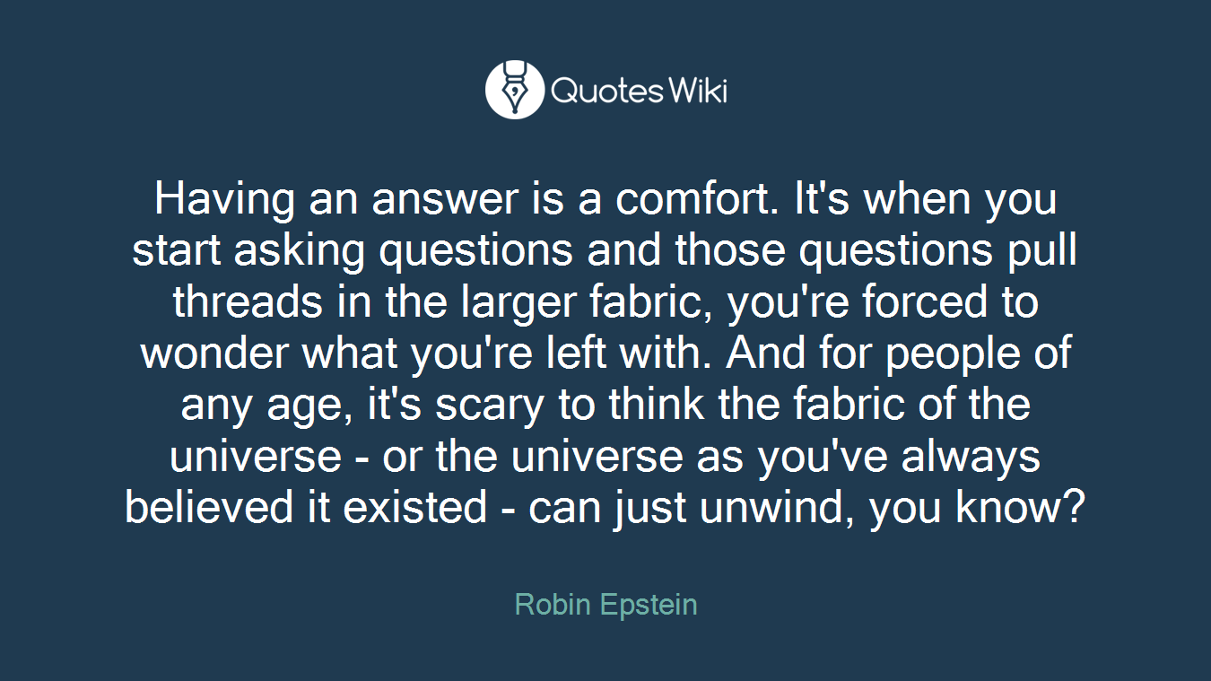 Having an answer is a comfort. It's when you start asking questions and those questions pull threads in the larger fabric, you're forced to wonder what you're left with. And for people of any age, it's scary to think the fabric of the universe - or the universe as you've always believed it existed - can just unwind, you know?