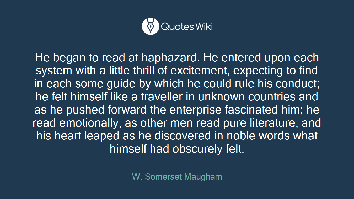 He began to read at haphazard. He entered upon each system with a little thrill of excitement, expecting to find in each some guide by which he could rule his conduct; he felt himself like a traveller in unknown countries and as he pushed forward the enterprise fascinated him; he read emotionally, as other men read pure literature, and his heart leaped as he discovered in noble words what himself had obscurely felt.