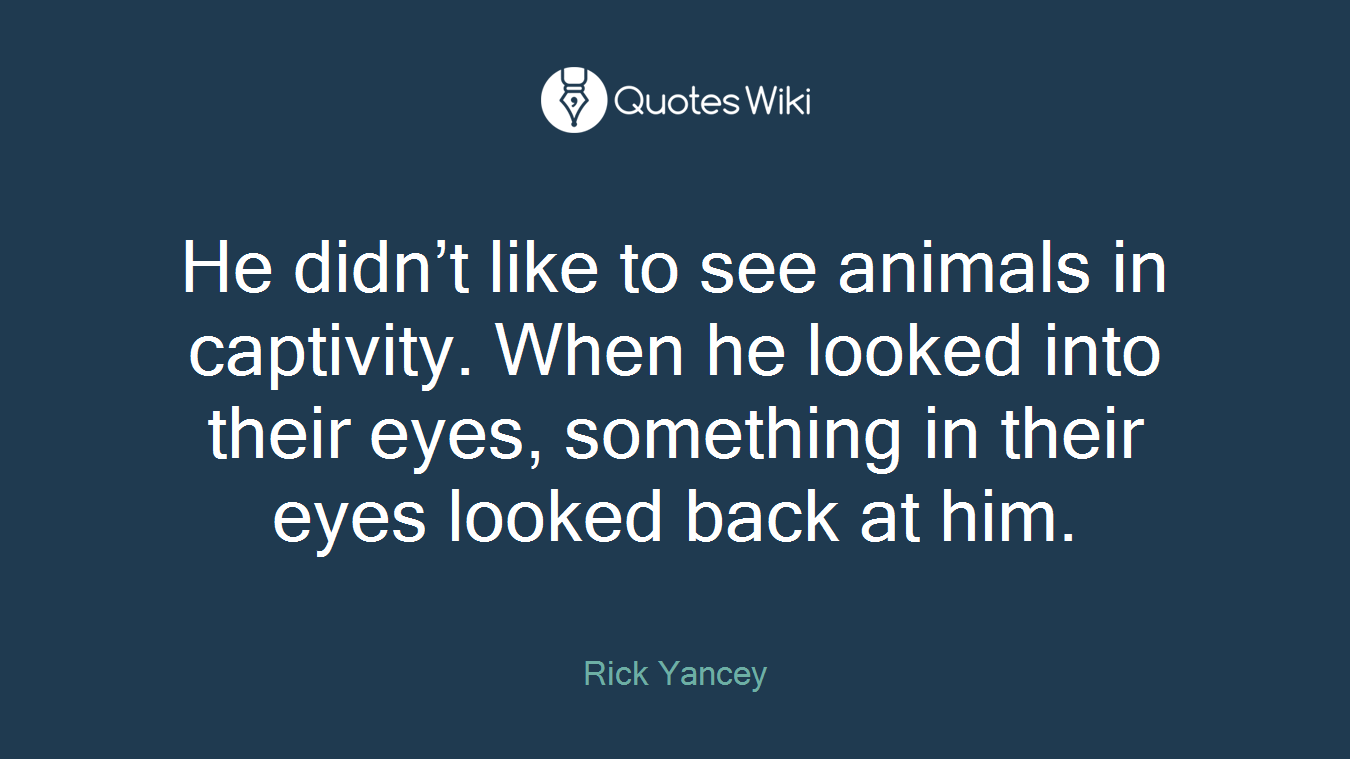 He didn't like to see animals in captivity. When he looked into their eyes, something in their eyes looked back at him.