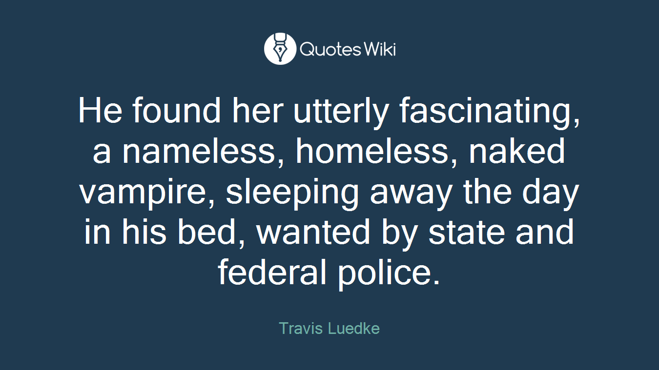 He found her utterly fascinating, a nameless, homeless, naked vampire, sleeping away the day in his bed, wanted by state and federal police.