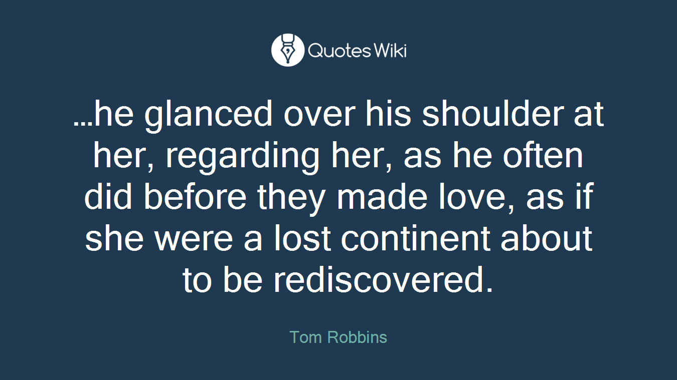 …he glanced over his shoulder at her, regarding her, as he often did before they made love, as if she were a lost continent about to be rediscovered.