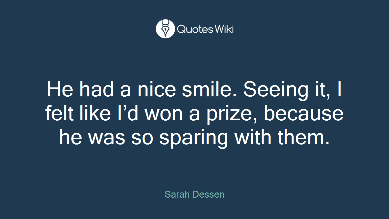 He had a nice smile. Seeing it, I felt like I'd won a prize, because he was so sparing with them.